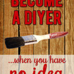 Afraid of DIY? These Tips Will Help You Get Started